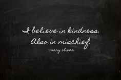 Always be kind...... and mischeivious!