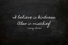 Always be kind...... and mischeivious!