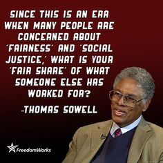 Since this is an era when many people are concerned about fairness and social justice. What is your fair share of what someone else has worked for? -Thomas Sowell Mr Sowell is brilliant! Quotable Quotes, Wisdom Quotes, Quotes To Live By, Me Quotes, Great Quotes, Inspirational Quotes, Fantastic Quotes, Clever Quotes, Political Quotes