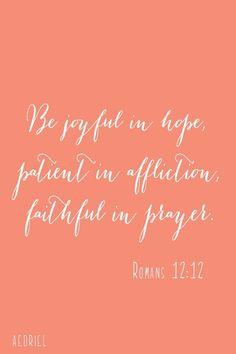 Be joyful in hope, patient in affliction, faithful in prayer.  Romans 12:12