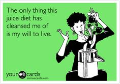 Funny Confession Ecard: The only thing this juice diet has cleansed me of is my will to live.