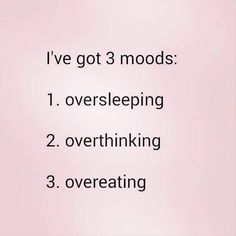 I've got 3 moods: oversleeping, overthinking, overeating!