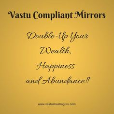 Vastu Tips for placing mirrors. Mirrors are one of the most powerful and the most easy to use vastu tools. They act as remedy for several vastu defects. If used as per vastu they give awesome results, but if not, then they take happiness and wealth away. Hence you must make sure that the mirrors in your home and office comply with vastu. Here's a link to get a list of all vastu tips and guidelines related to mirrors:  http://www.vastushastraguru.com/mirrors-vastu-shastra-tips/