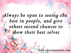 """""""Always be open to seeing the best in people, and give others second chances to show their best selves"""" – Aurore Mourette #quote #best #people #chance"""