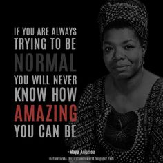 If you're always trying to be normal, you will never know how amazing you can be. - Maya Angelou http://quotlr.com/author/maya-angelou