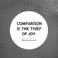 roosevelt quote ... comparison is the theif of joy