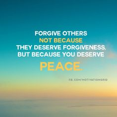 Forgive others not because they deserve forgiveness, but because you deserve peace.
