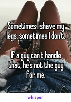 Sometimes I shave my legs, sometimes I don't.  If a guy can't handle that, he's…