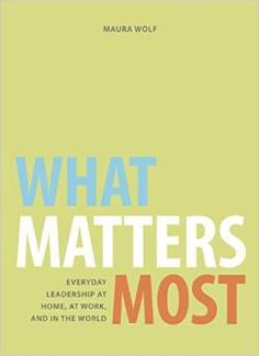 What Matters Most: Everyday Leadership at Home, at Work, and in the World /  Maura Wolf