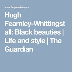 Hugh Fearnley-Whittingstall: Black beauties | Life and style | The Guardian