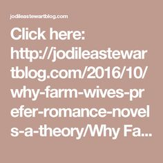 Click here: http://jodileastewartblog.com/2016/10/why-farm-wives-prefer-romance-novels-a-theory/Why Farm Wives Prefer Romance Novels (a theory) | Jodi Lea Stewart's Blog