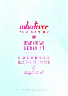 Whatever you can do or dream you can, begin it. Boldness has genius, power & magic in it! -Johann Wolfgang Von Goethe