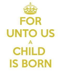 FOR UNTO US A CHILD IS BORN - KEEP CALM AND CARRY ON Image Generator - brought to you by the Ministry of Information