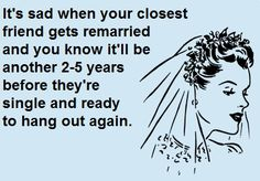 It's sad when your closest friend gets remarried and you know it'll be another 2-5 years before they're single and ready to hang out again. ...if interested, for more ecards, you can check out my board here: http://www.pinterest.com/rustyfox7/ecards-not-group-board/
