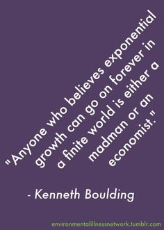 """""""Anyone who believes exponential growth can go on forever in a finite world is either a madman or an economist."""" - Kenneth Boulding"""