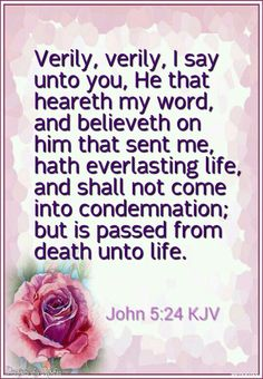 John 5:24 KJV - Verily, verily, I say unto you, He that heareth my word, and believeth on him that sent me, hath everlasting life, and shall not come into condemnation; but is passed from death unto life. http://www.sdahymnal.net/