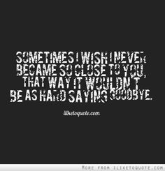 Sometimes I wish I never became so close to you, that way it wouldn't be as hard saying goodbye.