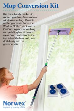 Norwex Mop Conversion Kit - the Norwex Mop Brackets provide a way to use the window cloth or car cloth over the mop pad for washing or polishing hardto-reach windows. For dirty outside windows, clean using the wet Mop first, then polish with the car or Window cloth. Attach an Envirotowel or Window cloth after mopping high gloss floors to polish for a streak-free shine. www.norwex.biz