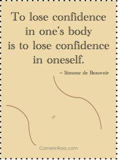 """To love confidence in one's body is to lose confidence in oneself."" ~Simone de Beauvoir  