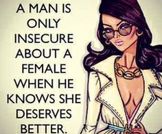 Yes!! I was married to an insecure man for 17 years and I must have heard this everyday, that he knows I could do so much better than him. What a shame, he didn't know how much I loved him and sabotaged the marriage because of his insecurities..