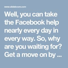 Well, you can take the Facebook help nearly every day in every way. So, why are you waiting for? Get a move on by getting your telephone and putting your fingers down on your telephone keypad and call up the dial-able international toll-free number, Our Facebook Help team follows only two rules, first one is never quit and second one is always remember the rule one and that's the main reason is behind our success. http://www.monktech.net/facebook-contact-help-line-number.html