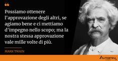 Possiamo ottenere l'approvazione degli altri, se agiamo bene e ci mettiamo d'impegno nello scopo; ma la nostra stessa approvazione vale mille volte di più Einstein