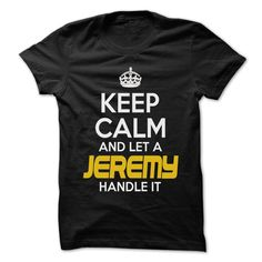 Keep Calm And Let ► ... JEREMY Handle It - Awesome Keep ✅ Calm Shirt !If you are JEREMY or loves one. Then this shirt is for you. Cheers !!!Keep Calm, cool JEREMY shirt, cute JEREMY shirt, awesome JEREMY shirt, great JEREMY shirt, team JEREMY shirt, JEREMY mom shirt, JEREMY dady shirt, JER