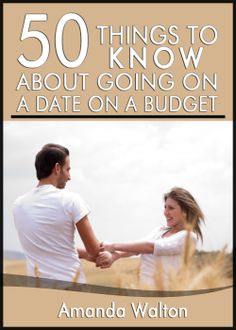 50 Things to Know About Going on a Date on Budget:  Have Great Nights Out Even When You are Short on Cash