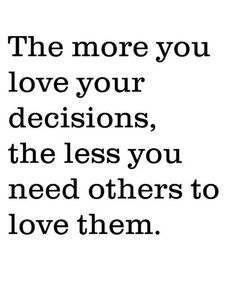 So True. The more you love your decisions the less you need others to love them