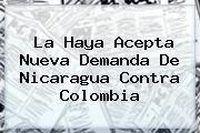 http://tecnoautos.com/wp-content/uploads/imagenes/tendencias/thumbs/la-haya-acepta-nueva-demanda-de-nicaragua-contra-colombia.jpg Haya. La Haya acepta nueva demanda de Nicaragua contra Colombia, Enlaces, Imágenes, Videos y Tweets - http://tecnoautos.com/actualidad/haya-la-haya-acepta-nueva-demanda-de-nicaragua-contra-colombia/