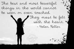 """""""The best and most beautiful things in the world cannot be seen or even touched -- they must be felt with the heart."""" -- Helen Keller - Google Search"""
