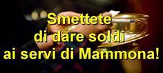 Smettete di dare soldi ai servi di Mammona! |—-> Non date soldi ai servi di Mammona presenti nelle Chiese. Fermatevi. Dateli ai bisognosi presenti in mezzo al popolo di Dio, ma non a quest…