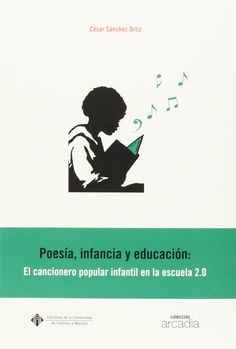 Poesía, infancia y educación : [el cancionero popular infantil en la escuela 2.0] / César Sánchez Ortiz