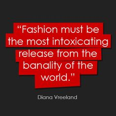 fashion must be most the intoxicating release from the banality of the world, Diana Vreeland quote Great Quotes, Quotes To Live By, Me Quotes, Inspirational Quotes, Style Quotes, Diana Vreeland, Beauty Quotes, Fashion Quotes, So Little Time