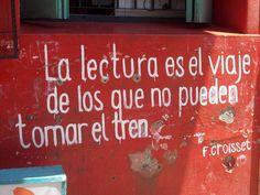 """""""La lectura es el viaje de los que no pueden tomar el tren""""  -F.Croisset   {Reading is travel for those that can't take the train}"""