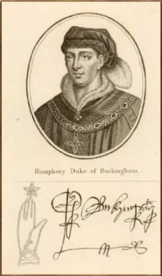 Humphrey STAFFORD (1° D. Buckingham) - Born:15 Aug 1402, Stafford,Staffordshire,England  Died:10 Jul 1460,Battle of Northampton,England Knight of the Garter.Created 14 Sep 1444,as also earlier 1431 Count of Perche, Normandy (part of Henry VI's policy of conferring native fiefs on his leading supporters in English-occupied France),having apparently already been recognized as Earl of Buckingham in right of his mother,was killed fighting on the Lancastrian side at the Battle of Northampton.