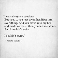 """I was always so cautious.  But you just dived headfirst into everything. And you dived into my life and made waves then you left me alone. And I couldn't swim. "" - Ranata Suzuki * missing you, I miss him, lost, love, relationship, words, quotes, story, quote, sad, breakup, broken heart, heartbroken, loss, loneliness, unrequited, word porn, feelings, thoughts, emotions, * pinterest.com/ranatasuzuki"