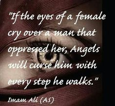 """If the eyes of a female cry over a man that oppressed her, Angels will curse him with every step he walks."" -Imam Ali (AS)"