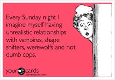 Every Sunday night I imagine myself having unrealistic relationships with vampires, shape shifters, werewolfs and hot dumb cops.