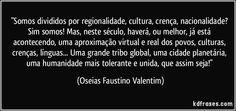 """""""Somos divididos por regionalidade, cultura, crença, nacionalidade? Sim somos! Mas, neste século, haverá, ou melhor, já está acontecendo, uma aproximação virtual e real dos povos, culturas, crenças, línguas... Uma grande tribo global, uma cidade planetária, uma humanidade mais tolerante e unida, que assim seja!"""" (Oseias Faustino Valentim)"""