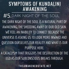 theawakenedstate: Symptoms of Kundalini Awakening #4. Dark Night of the Soul The Dark night of the Soul is a natural part of awakening, it is the shedding away of our old skin. It's the ripping apart of the old soul to be reborn into the New evolved co