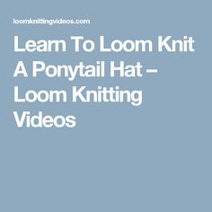 Learn To Loom Knit A Ponytail Hat – Loom Knitting Videos