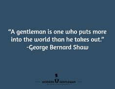 """""""A gentleman is one who puts more into the world than he takes out.""""  -George Bernard Shaw"""
