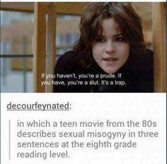 """""""If you haven't, you're a prude. If you have, you're a slut. It's a trap."""" - The Breakfast Club on society's Madonna/Whore complex.<<<<If you haven't seen The Breakfast Club I highly recommend it Teen Movies, The Breakfast Club, Breakfast Club Quotes, Intersectional Feminism, Equal Rights, Patriarchy, Faith In Humanity, Movie Quotes, Lyric Quotes"""