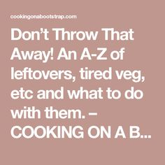 Don't Throw That Away! An A-Z of leftovers, tired veg, etc and what to do with them. – COOKING ON A BOOTSTRAP