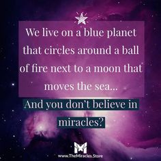 """""""We live on a blue planet that circles around a ball of fire next to a moon that moves the sea. and you don't believe in miracles? Earth Quotes, Soul Quotes, Life Quotes, Course In Miracles, Believe In Miracles, Miracle Quotes, Quotes On Miracles, Inspirational Quotes Pictures, Great Quotes"""