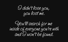 I didn't lose you, youlostme.  You'llsearchforme insideofeveryoneyou're with and I won't be found.