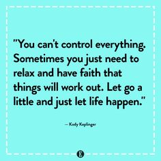 Sometimes you just need to relax and have faith that things will work out.