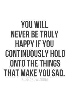 You will never be truly happy if you continuously hold onto things that make you sad. (Finding Neverland)