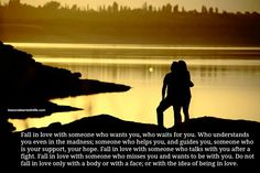 Fall in love with someone who wants you, who waits for you. Who understands you even in the madness; someone who helps you, and guides you, ...